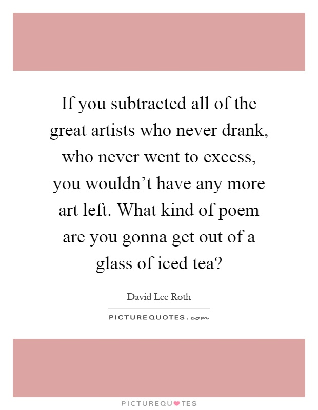 If you subtracted all of the great artists who never drank, who never went to excess, you wouldn't have any more art left. What kind of poem are you gonna get out of a glass of iced tea? Picture Quote #1