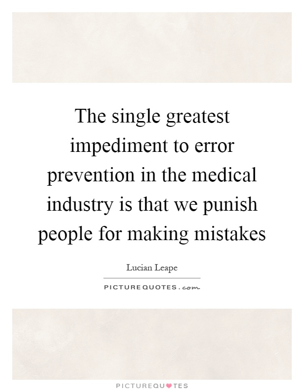 The single greatest impediment to error prevention in the medical industry is that we punish people for making mistakes Picture Quote #1
