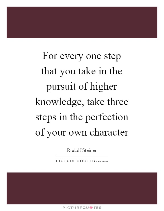 For every one step that you take in the pursuit of higher knowledge, take three steps in the perfection of your own character Picture Quote #1