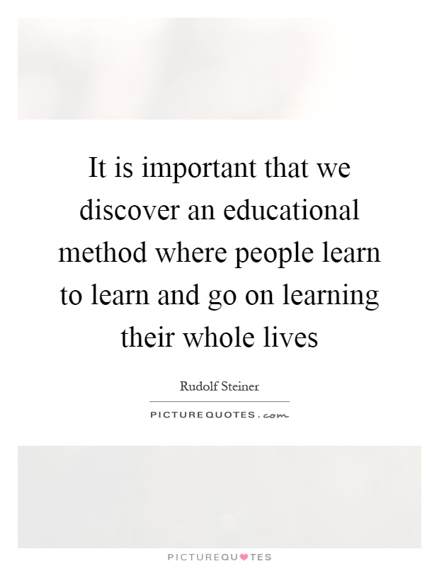 It is important that we discover an educational method where people learn to learn and go on learning their whole lives Picture Quote #1