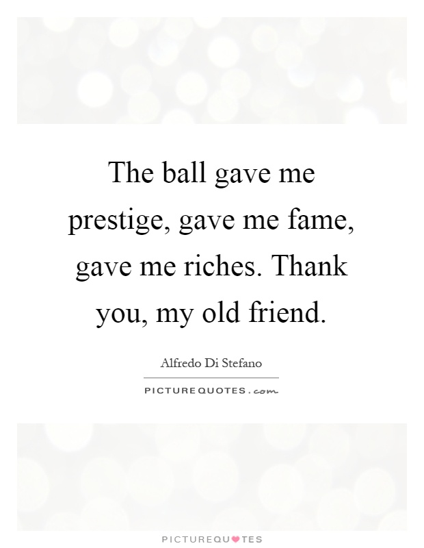 The ball gave me prestige, gave me fame, gave me riches. Thank you, my old friend Picture Quote #1