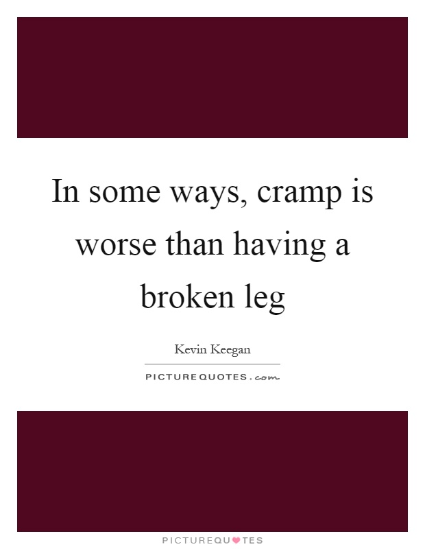 In some ways, cramp is worse than having a broken leg Picture Quote #1
