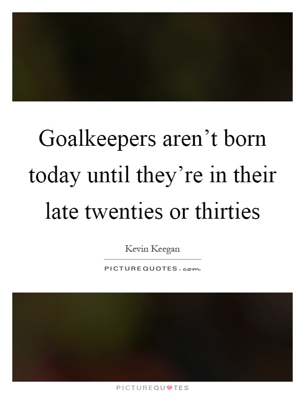 Goalkeepers aren't born today until they're in their late twenties or thirties Picture Quote #1