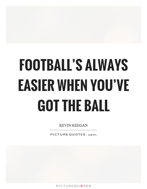 Football's always easier when you've got the ball Picture Quote #1