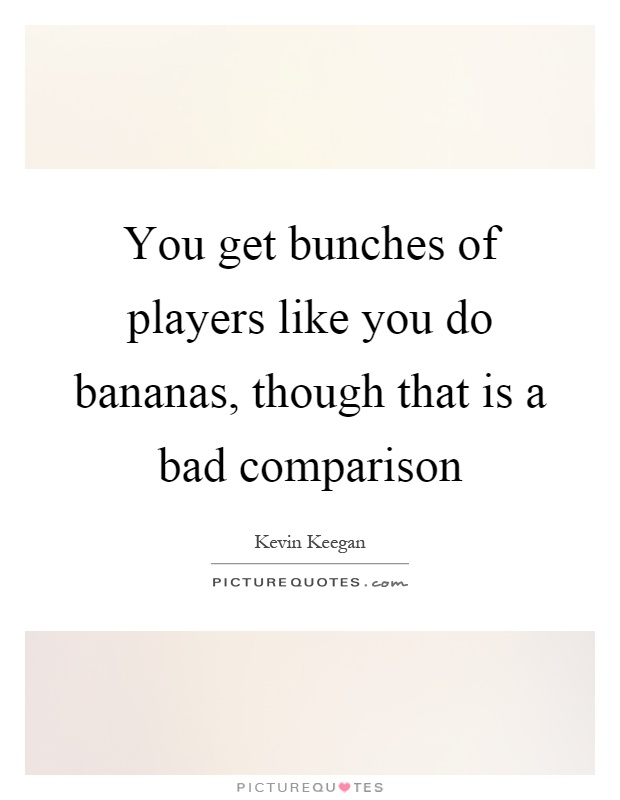 You get bunches of players like you do bananas, though that is a bad comparison Picture Quote #1