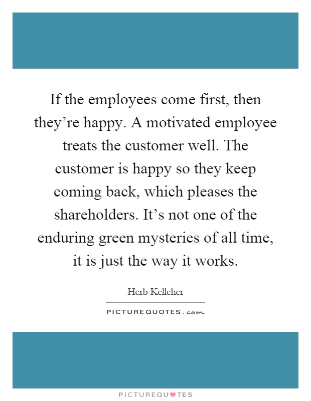 If the employees come first then theyre happy a motivated if the employees come first then theyre happy a motivated employee treats the customer well the customer is happy so they keep coming back ccuart Image collections