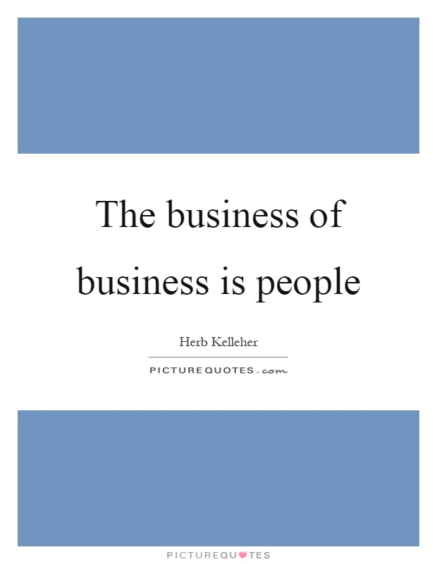 The business of business is people Picture Quote #1