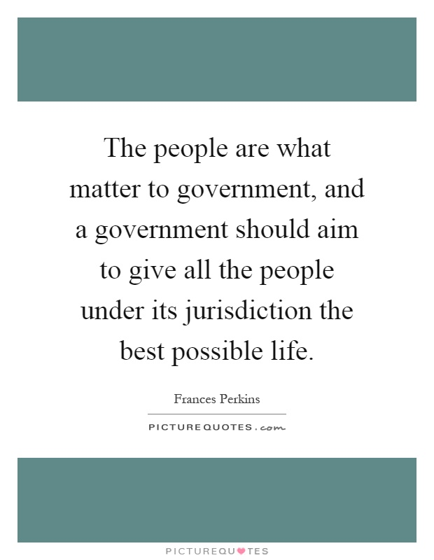 The people are what matter to government, and a government should aim to give all the people under its jurisdiction the best possible life Picture Quote #1