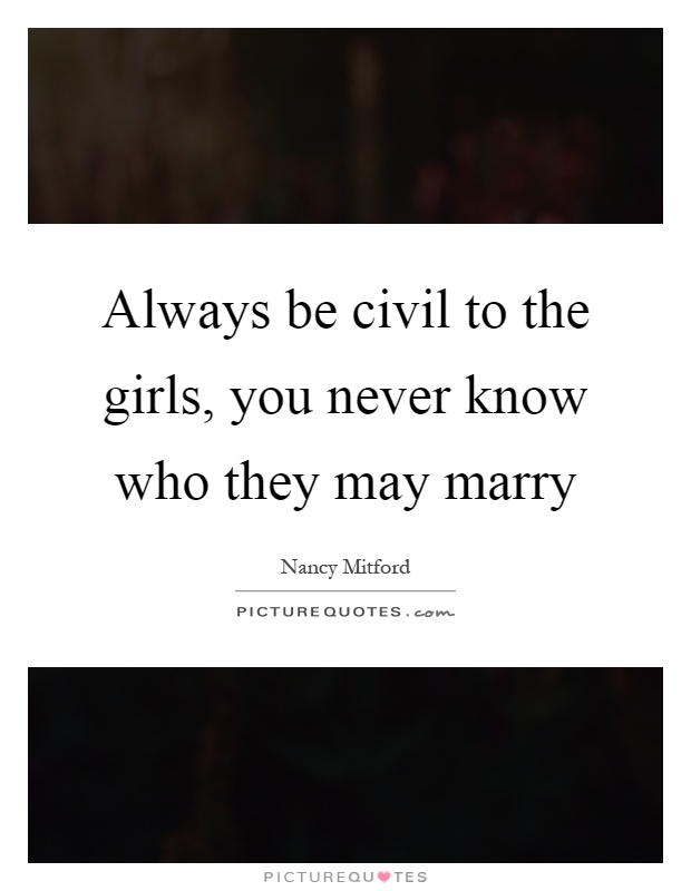 Always be civil to the girls, you never know who they may marry Picture Quote #1