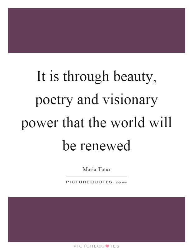 It is through beauty, poetry and visionary power that the world will be renewed Picture Quote #1