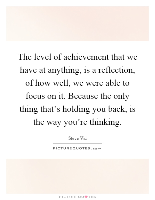 The level of achievement that we have at anything, is a reflection, of how well, we were able to focus on it. Because the only thing that's holding you back, is the way you're thinking Picture Quote #1