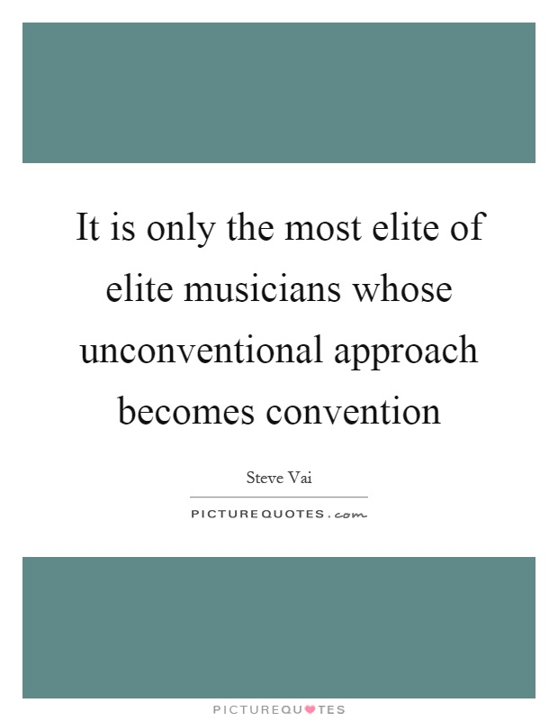 It is only the most elite of elite musicians whose unconventional approach becomes convention Picture Quote #1