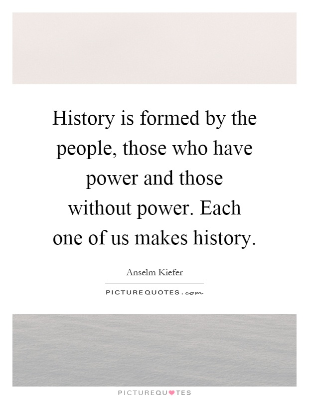 History is formed by the people, those who have power and those without power. Each one of us makes history Picture Quote #1