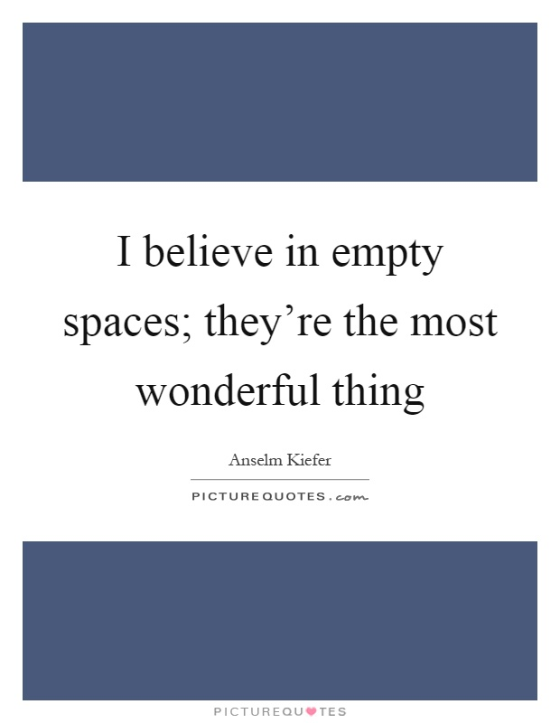 I believe in empty spaces; they're the most wonderful thing Picture Quote #1