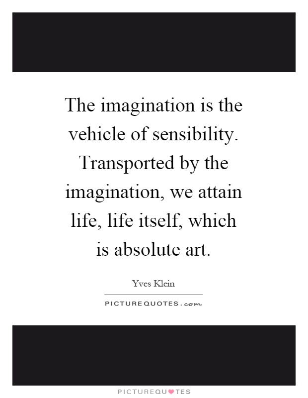 The imagination is the vehicle of sensibility. Transported by the imagination, we attain life, life itself, which is absolute art Picture Quote #1