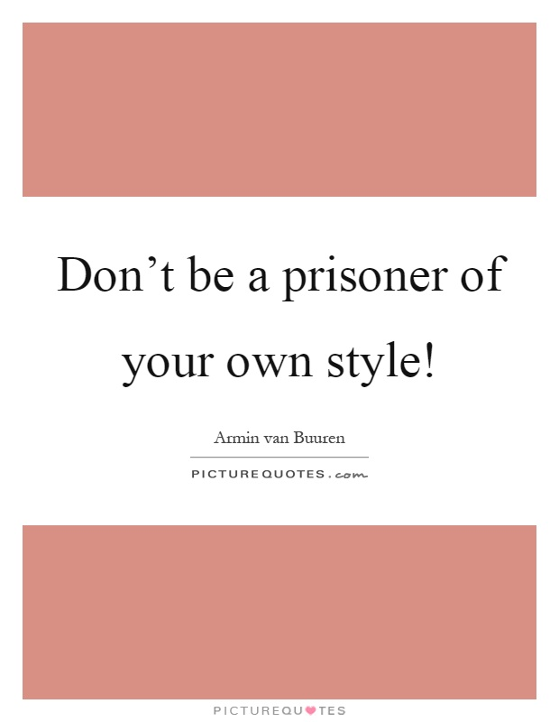 Don't be a prisoner of your own style! Picture Quote #1