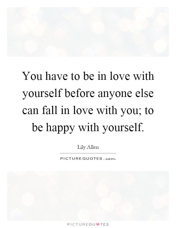 You have to be in love with yourself before anyone else can fall in love with you; to be happy with yourself Picture Quote #1