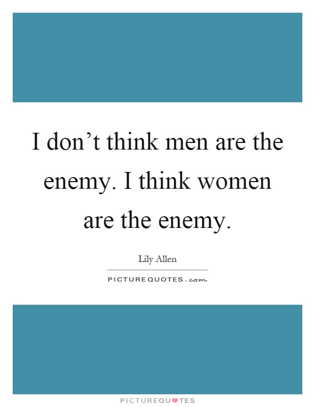 I don't think men are the enemy. I think women are the enemy Picture Quote #1