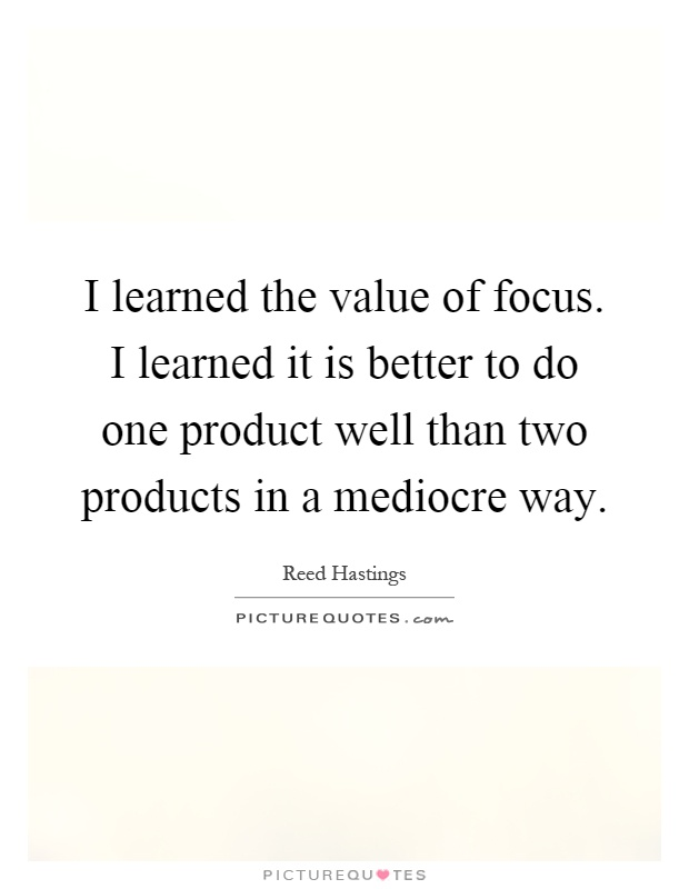 I learned the value of focus. I learned it is better to do one product well than two products in a mediocre way Picture Quote #1