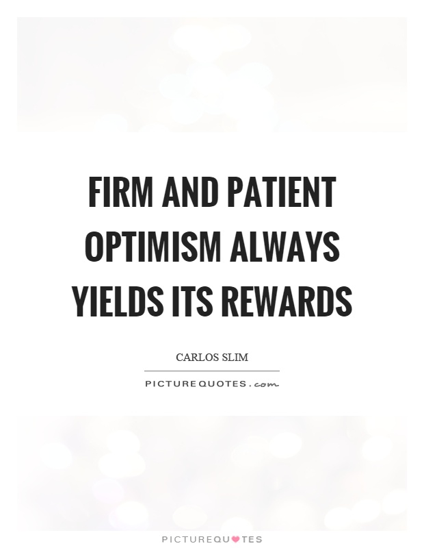 Firm and patient optimism always yields its rewards Picture Quote #1