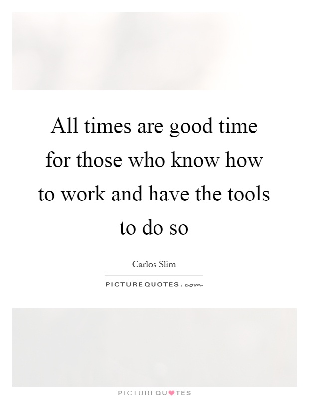 All times are good time for those who know how to work and have the tools to do so Picture Quote #1