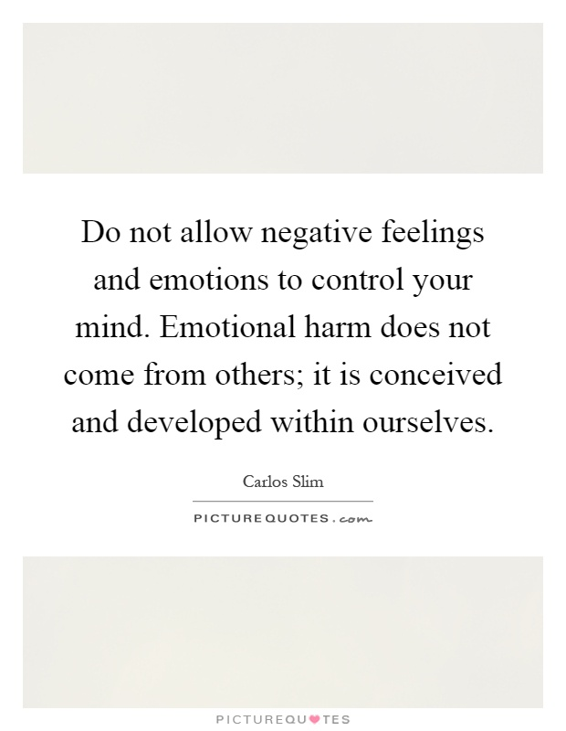 Do not allow negative feelings and emotions to control your mind. Emotional harm does not come from others; it is conceived and developed within ourselves Picture Quote #1