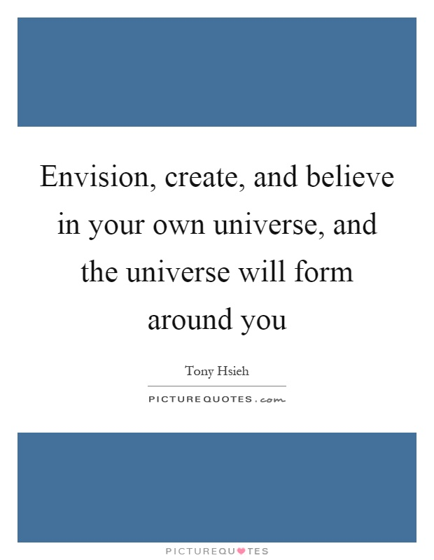 Envision, create, and believe in your own universe, and the universe will form around you Picture Quote #1