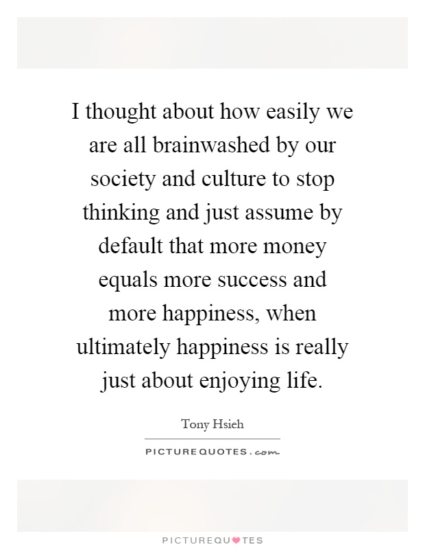 I thought about how easily we are all brainwashed by our society and culture to stop thinking and just assume by default that more money equals more success and more happiness, when ultimately happiness is really just about enjoying life Picture Quote #1