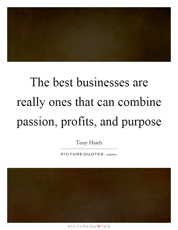 The best businesses are really ones that can combine passion, profits, and purpose Picture Quote #1