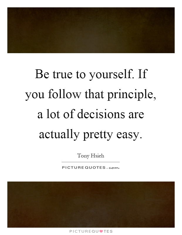 Be true to yourself. If you follow that principle, a lot of decisions are actually pretty easy Picture Quote #1