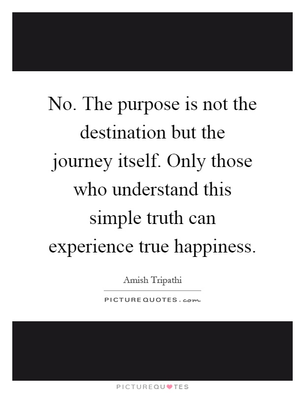 No. The purpose is not the destination but the journey itself. Only those who understand this simple truth can experience true happiness Picture Quote #1