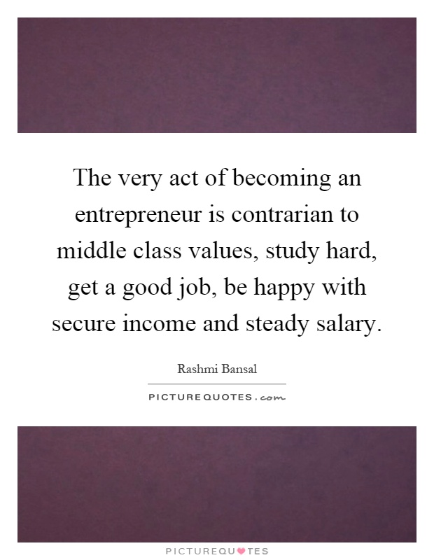 The very act of becoming an entrepreneur is contrarian to middle class values, study hard, get a good job, be happy with secure income and steady salary Picture Quote #1