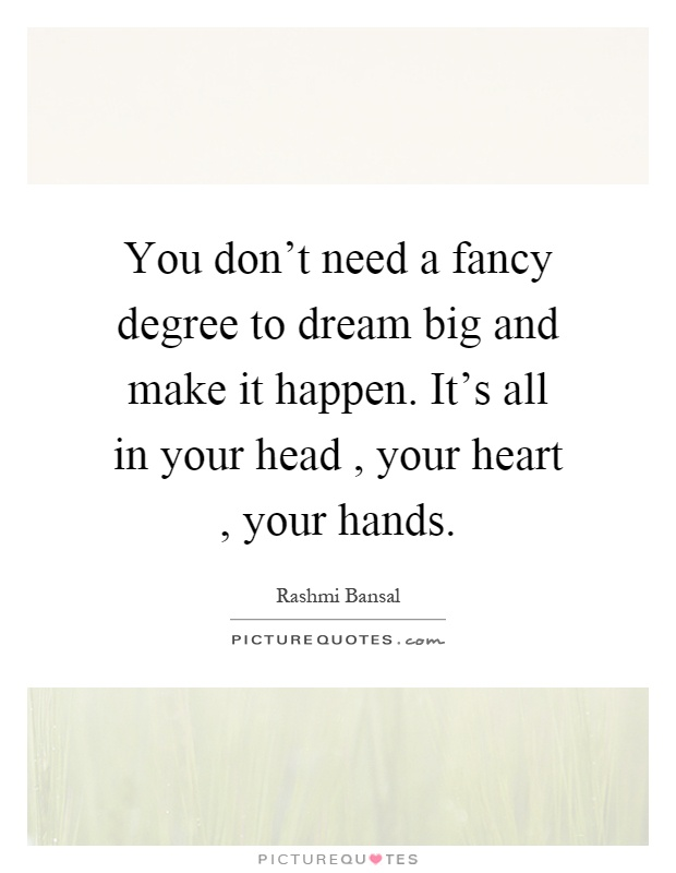 You don't need a fancy degree to dream big and make it happen. It's all in your head, your heart, your hands Picture Quote #1