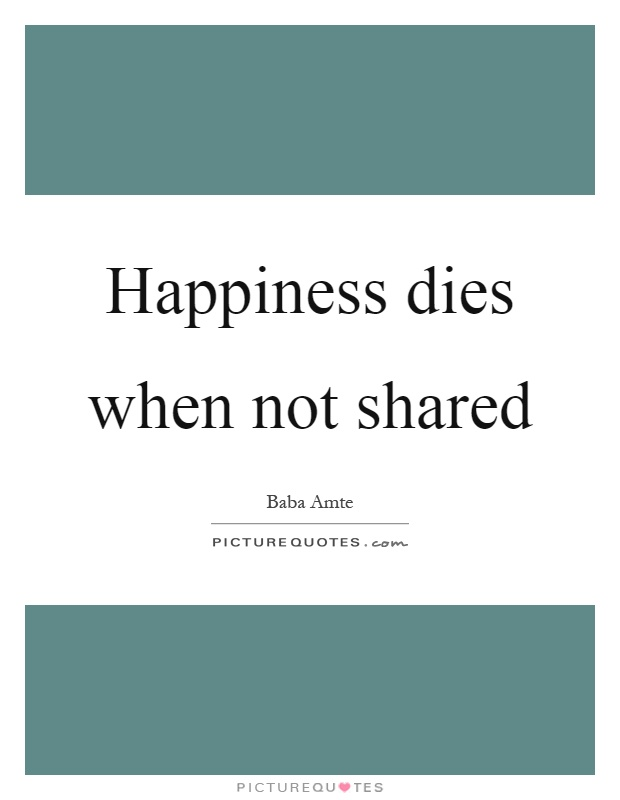 Happiness dies when not shared Picture Quote #1