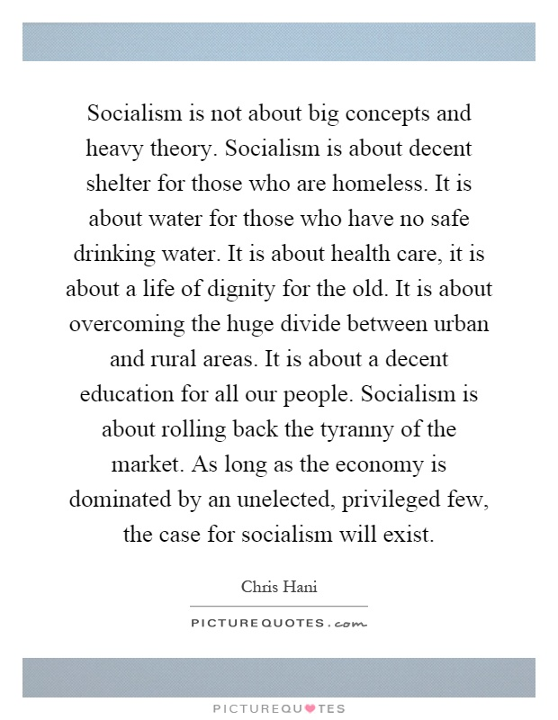 Socialism is not about big concepts and heavy theory. Socialism is about decent shelter for those who are homeless. It is about water for those who have no safe drinking water. It is about health care, it is about a life of dignity for the old. It is about overcoming the huge divide between urban and rural areas. It is about a decent education for all our people. Socialism is about rolling back the tyranny of the market. As long as the economy is dominated by an unelected, privileged few, the case for socialism will exist Picture Quote #1