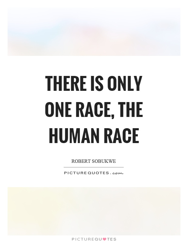 There is only one race, the human race Picture Quote #1