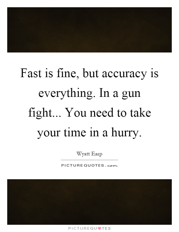 Fast is fine, but accuracy is everything. In a gun fight... You need to take your time in a hurry Picture Quote #1