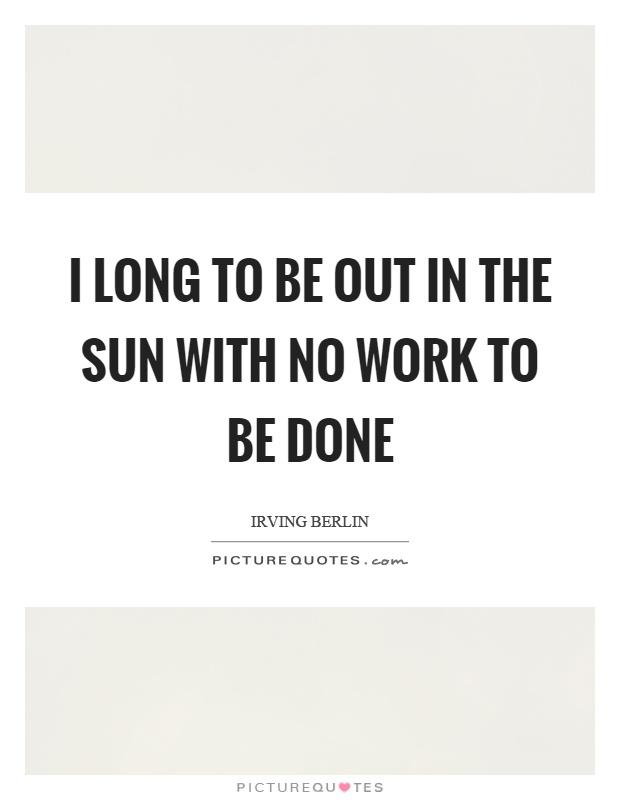 I long to be out in the sun with no work to be done Picture Quote #1