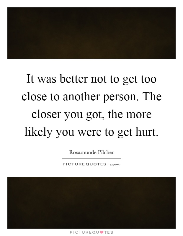 It was better not to get too close to another person. The closer you got, the more likely you were to get hurt Picture Quote #1