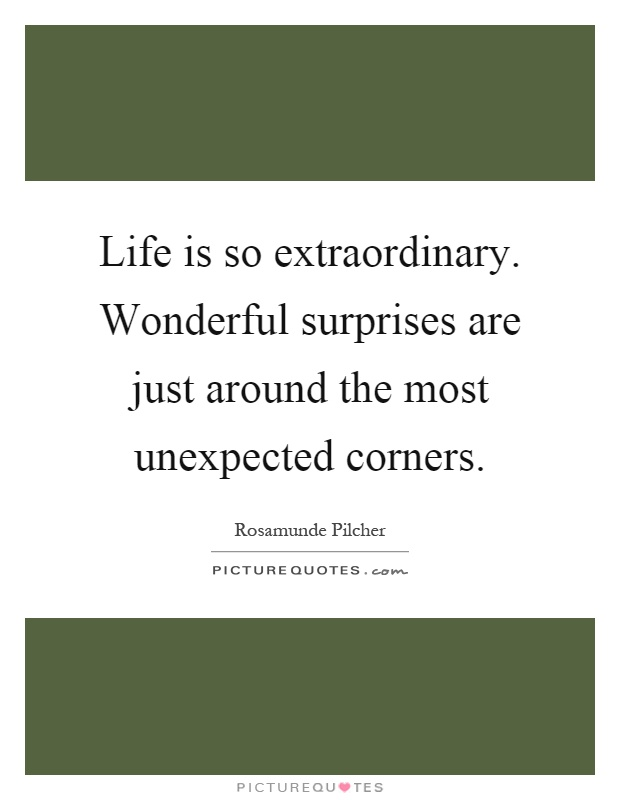 Life is so extraordinary. Wonderful surprises are just around the most unexpected corners Picture Quote #1