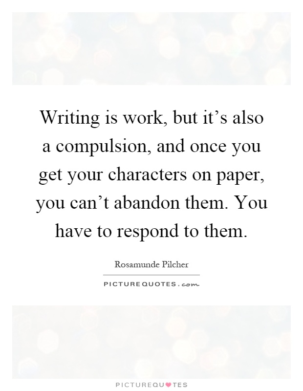 Writing is work, but it's also a compulsion, and once you get your characters on paper, you can't abandon them. You have to respond to them Picture Quote #1