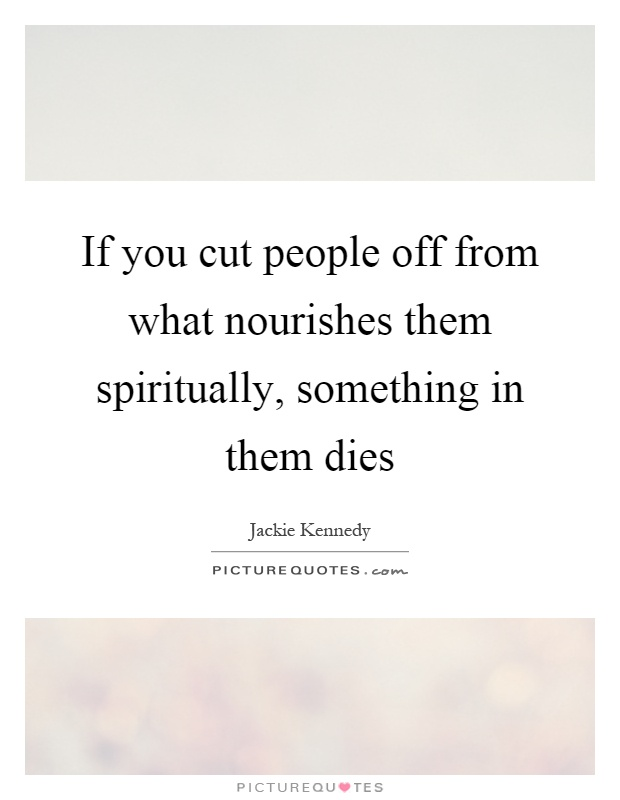 If you cut people off from what nourishes them spiritually ...