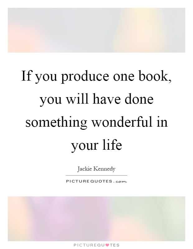 If you produce one book, you will have done something wonderful in your life Picture Quote #1