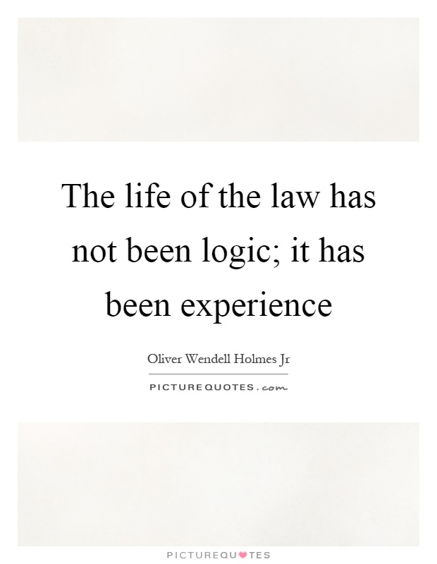 The life of the law has not been logic; it has been experience Picture Quote #1