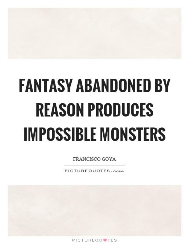 Fantasy abandoned by reason produces impossible monsters Picture Quote #1