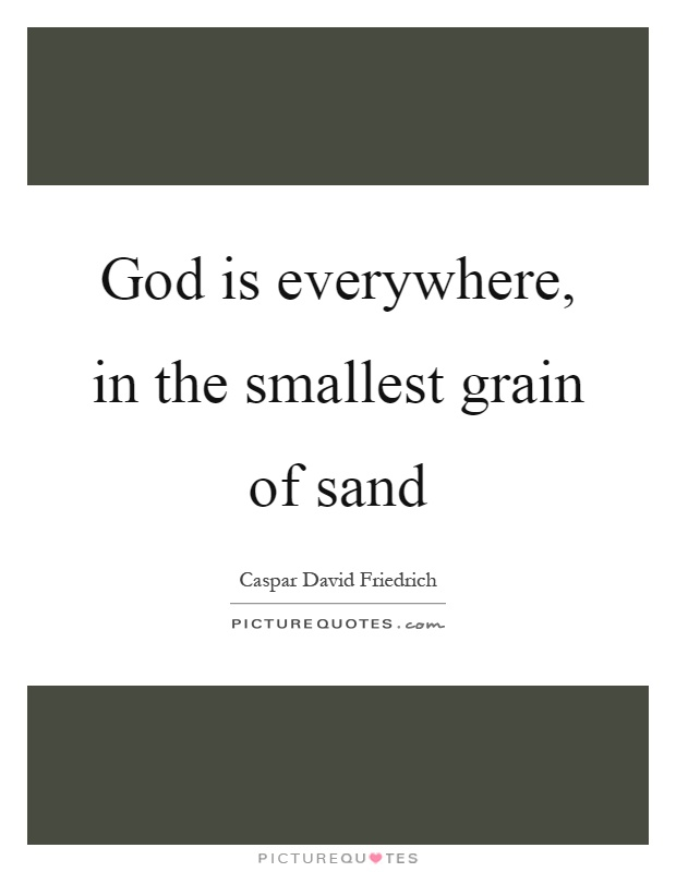 God is everywhere, in the smallest grain of sand Picture Quote #1