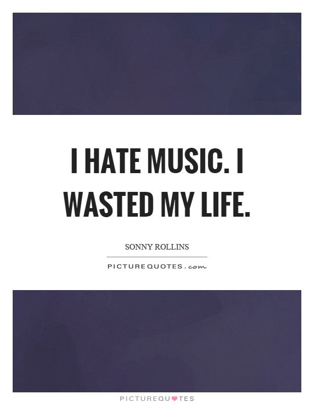 I hate music. I wasted my life Picture Quote #1