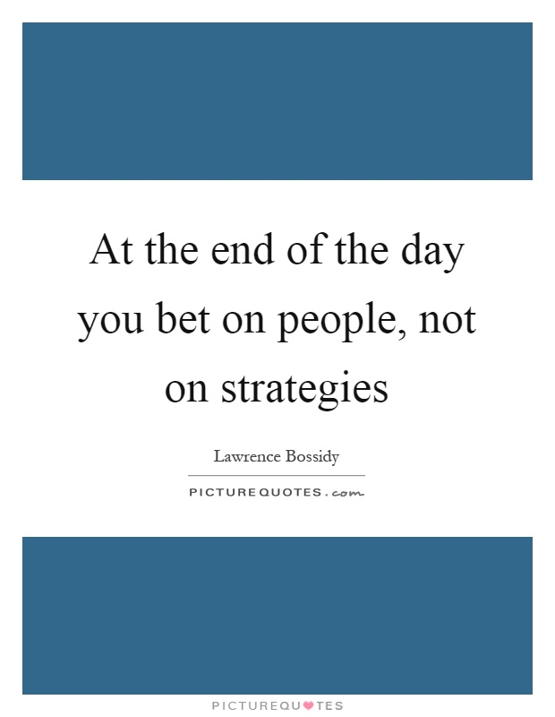 At the end of the day you bet on people, not on strategies Picture Quote #1