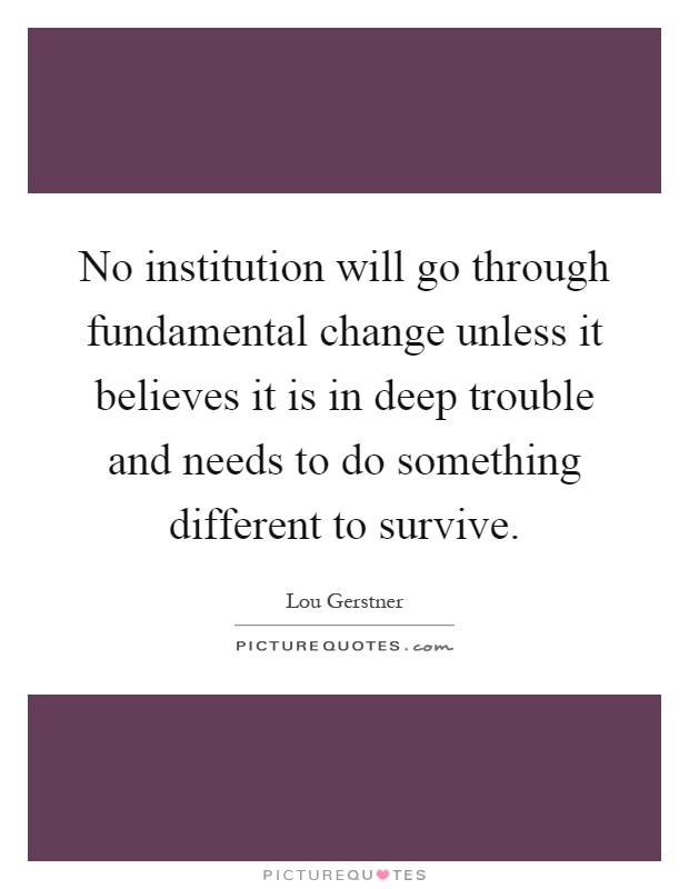 No institution will go through fundamental change unless it believes it is in deep trouble and needs to do something different to survive Picture Quote #1