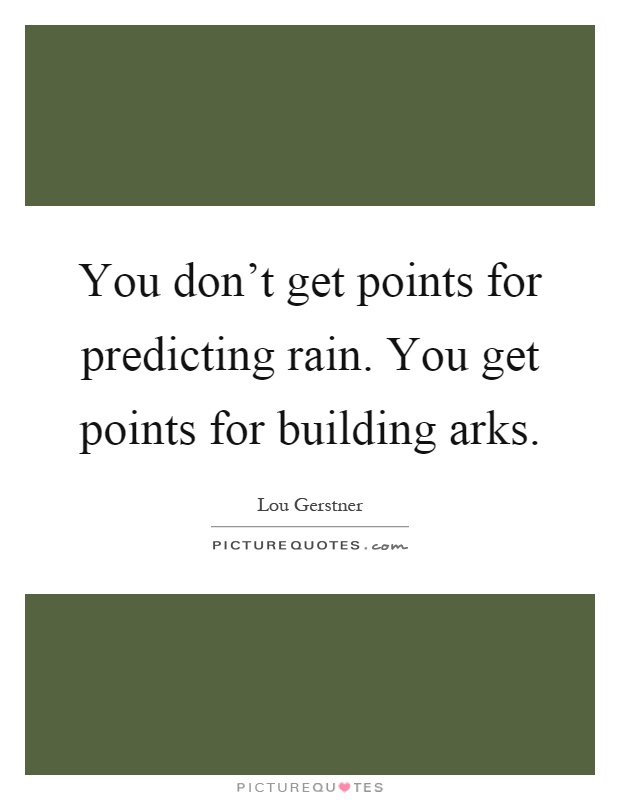 You don't get points for predicting rain. You get points for building arks Picture Quote #1